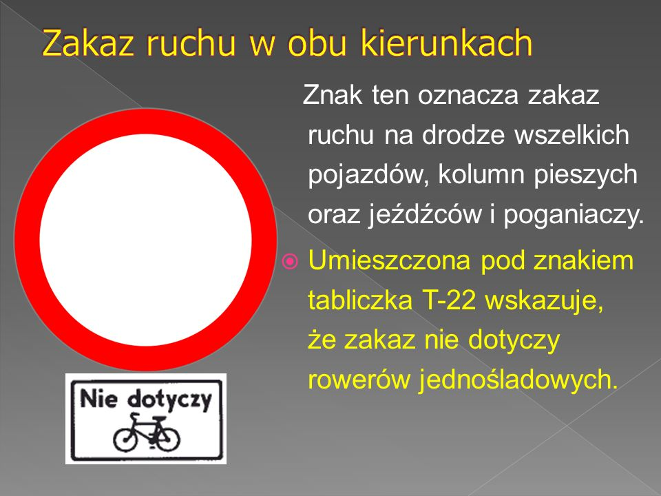 Znak ten oznacza zakaz wjazdu wszelkich pojazdów na drogę lub jezdnię od strony jego umieszczenia; zakaz dotyczy również kolumn pieszych oraz jeźdźców i poganiaczy.
