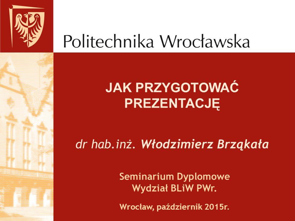 JAK PRZYGOTOWAĆ PREZENTACJĘ dr hab.inż.Włodzimierz Brząkała Seminarium Dyplomowe Wydział BLiW PWr.