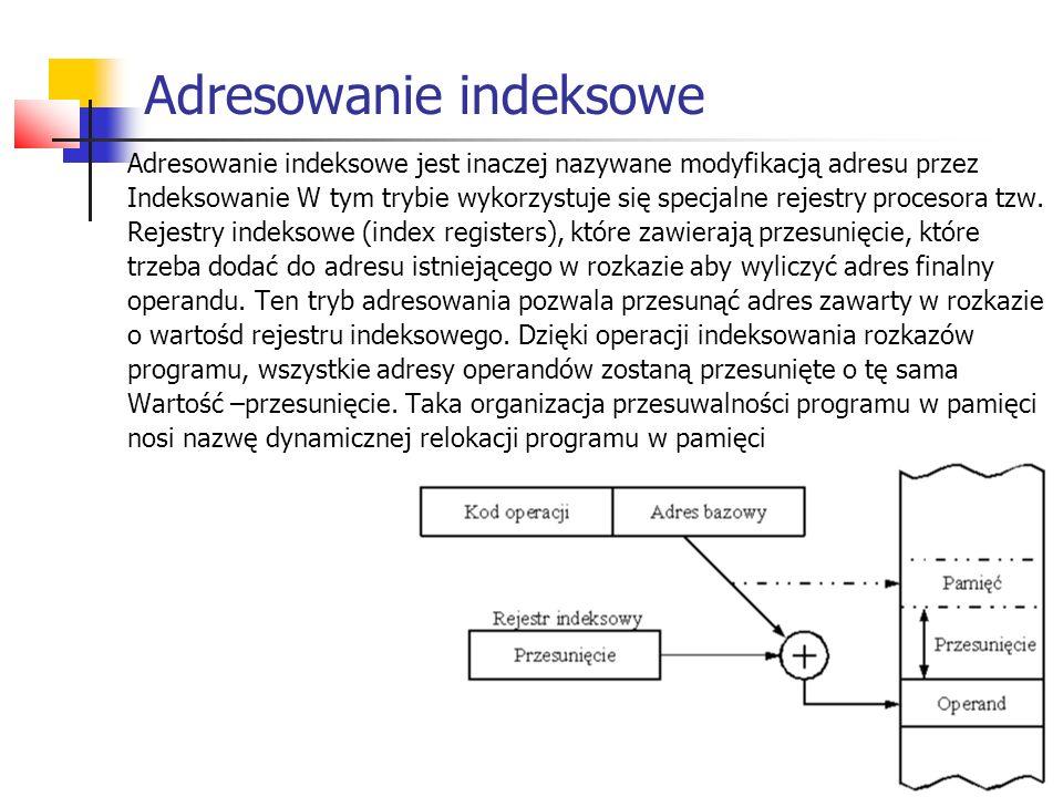 Adresowanie indeksowe Adresowanie indeksowe jest inaczej nazywane modyfikacją adresu przez Indeksowanie W tym trybie wykorzystuje się specjalne rejest