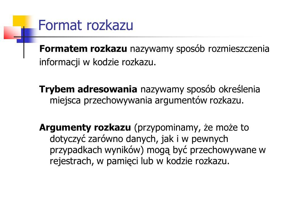 Format rozkazu Formatem rozkazu nazywamy sposób rozmieszczenia informacji w kodzie rozkazu. Trybem adresowania nazywamy sposób określenia miejsca prze