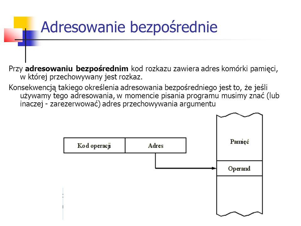 Adresowanie bezpośrednie Przy adresowaniu bezpośrednim kod rozkazu zawiera adres komórki pamięci, w której przechowywany jest rozkaz. Konsekwencją tak