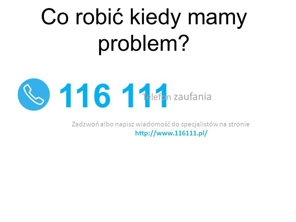 Co robić kiedy mamy problem? 116 111 Telefon zaufania Zadzwoń albo napisz wiadomość do specjalistów na stronie http://www.116111.pl/