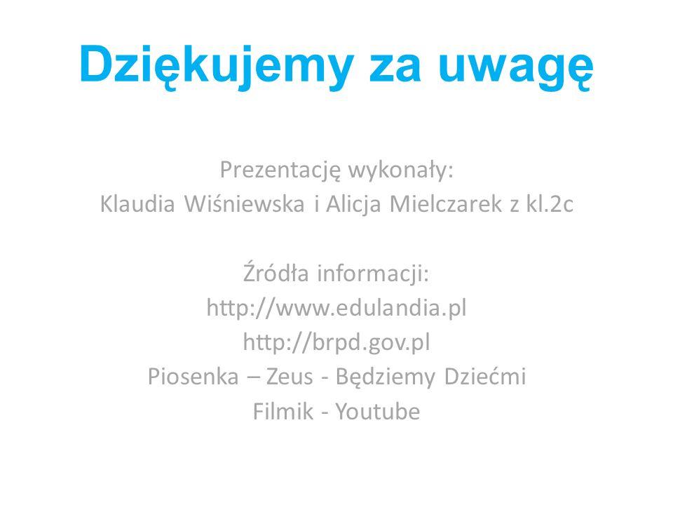 Dziękujemy za uwagę Prezentację wykonały: Klaudia Wiśniewska i Alicja Mielczarek z kl.2c Źródła informacji: http://www.edulandia.pl http://brpd.gov.pl