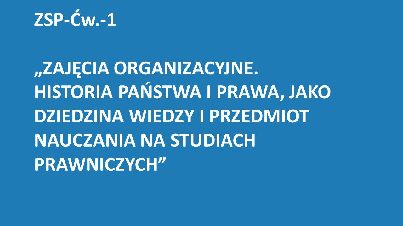 """ZSP-Ćw.-1 """"ZAJĘCIA ORGANIZACYJNE. HISTORIA PAŃSTWA I PRAWA, JAKO DZIEDZINA WIEDZY I PRZEDMIOT NAUCZANIA NA STUDIACH PRAWNICZYCH"""""""