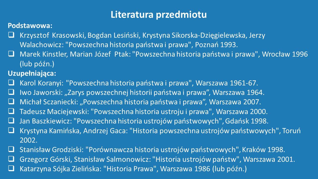 Literatura przedmiotu Podstawowa:  Krzysztof Krasowski, Bogdan Lesiński, Krystyna Sikorska-Dzięgielewska, Jerzy Walachowicz: Powszechna historia państwa i prawa , Poznań 1993.
