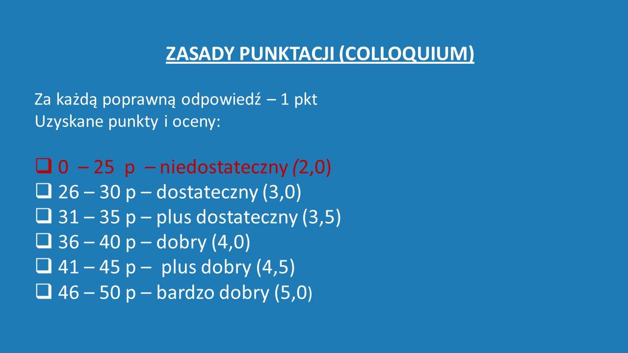 ZASADY PUNKTACJI (COLLOQUIUM) Za każdą poprawną odpowiedź – 1 pkt Uzyskane punkty i oceny:  0 – 25 p – niedostateczny (2,0)   26 – 30 p – dostateczny (3,0)  31 – 35 p – plus dostateczny (3,5)  36 – 40 p – dobry (4,0)  41 – 45 p – plus dobry (4,5)  46 – 50 p – bardzo dobry (5,0 )
