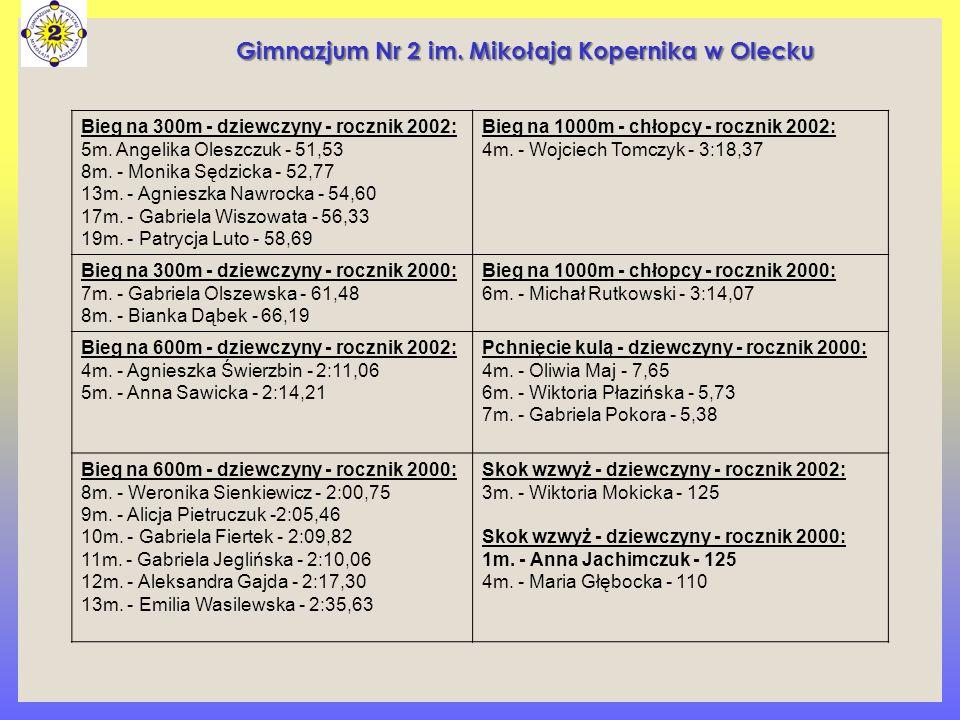 Bieg na 300m - dziewczyny - rocznik 2002: 5m. Angelika Oleszczuk - 51,53 8m. - Monika Sędzicka - 52,77 13m. - Agnieszka Nawrocka - 54,60 17m. - Gabrie