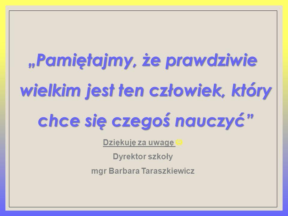"""""""Pamiętajmy, że prawdziwie wielkim jest ten człowiek, który chce się czegoś nauczyć"""" Dziękuję za uwagę Dyrektor szkoły mgr Barbara Taraszkiewicz"""
