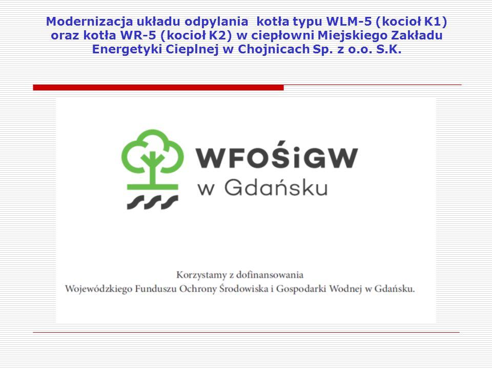  Cel modernizacji: ograniczenie emisji pyłów z kotła WLM-5 i WR-5 do poziomu 100 mg/Nm 3, przy zawartości 6% tlenu w gazach odlotowych, co zapewni spełnienie polskich standardów emisyjnych pyłu obowiązujących od 2016 r  Efekt rzeczowy: w miejsce zdemontowanej instalacji odpylania spalin wybudowano nowy, dwustopniowy, szeregowy system odpylania I stopień: multicyklon przelotowy MOS-8 II stopień: cyklofiltr ICF