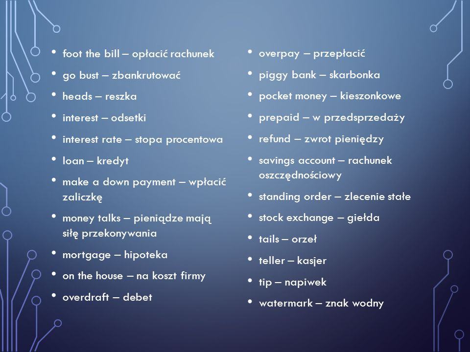 foot the bill – opłacić rachunek go bust – zbankrutować heads – reszka interest – odsetki interest rate – stopa procentowa loan – kredyt make a down p