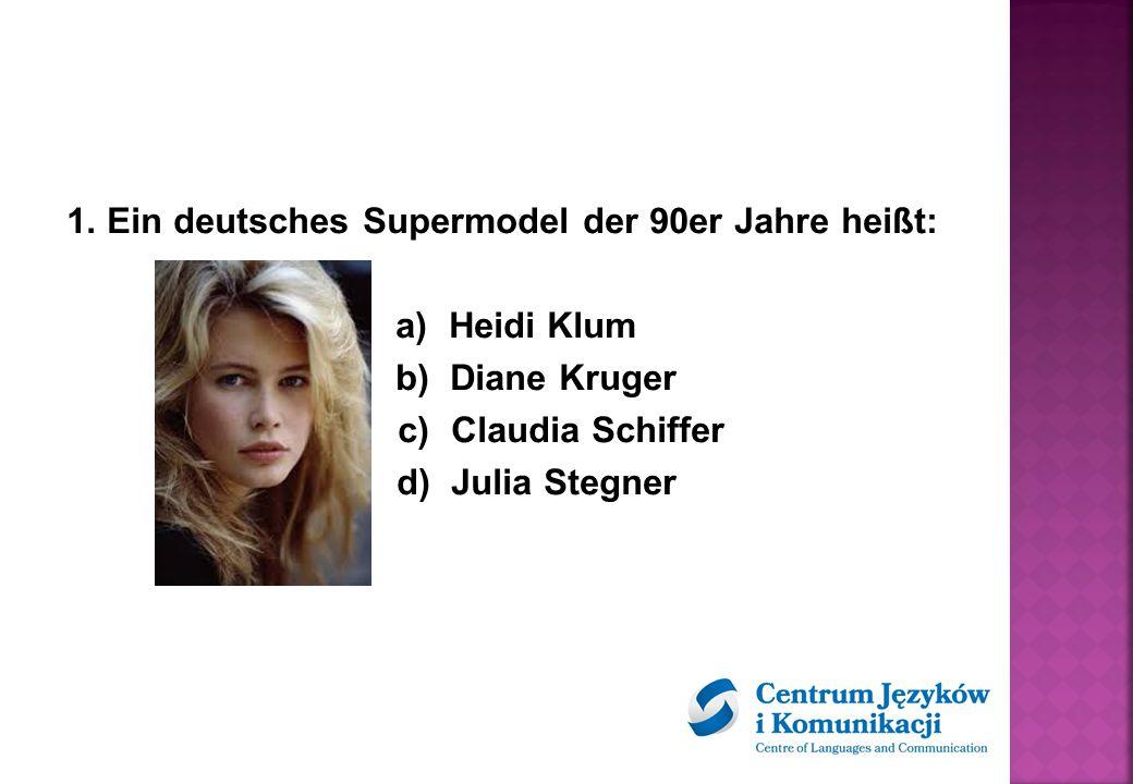 1. Ein deutsches Supermodel der 90er Jahre heißt: a) Heidi Klum b) Diane Kruger c) Claudia Schiffer d) Julia Stegner