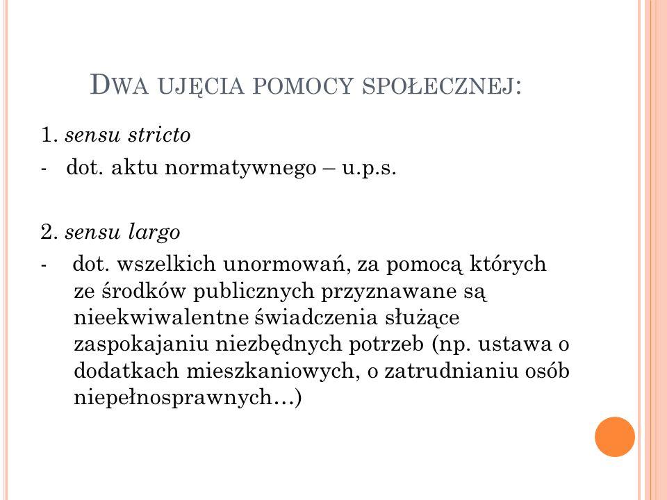 D WA UJĘCIA POMOCY SPOŁECZNEJ : 1. sensu stricto - dot. aktu normatywnego – u.p.s. 2. sensu largo - dot. wszelkich unormowań, za pomocą których ze śro