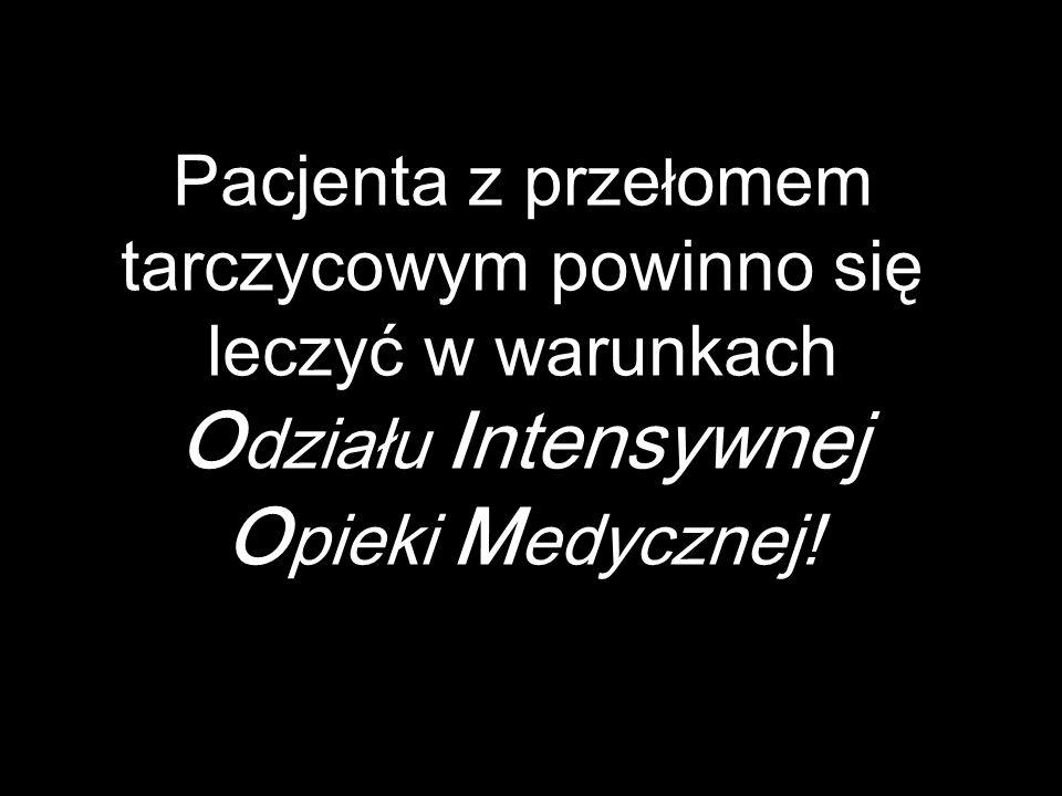 Pacjenta z prze ł omem tarczycowym powinno się leczyć w warunkach O działu Intensywnej O pieki M edycznej!