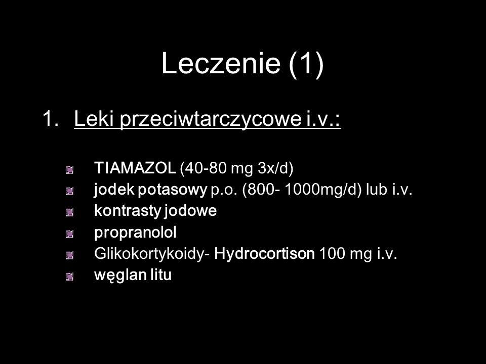 Leczenie (1) 1. Leki przeciwtarczycowe i.v.: TIAMAZOL (40-80 mg 3x/d) jodek potasowy p.o. (800- 1000mg/d) lub i.v. kontrasty jodowe propranolol Glikok