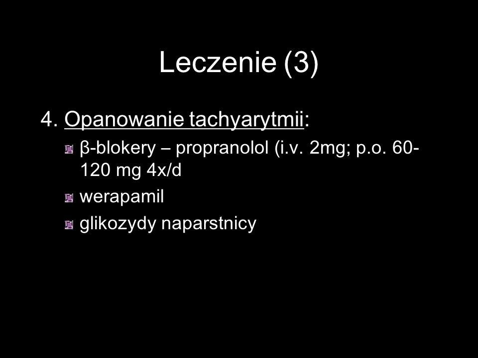 Leczenie (3) 4. Opanowanie tachyarytmii: β-blokery – propranolol (i.v. 2mg; p.o. 60- 120 mg 4x/d werapamil glikozydy naparstnicy