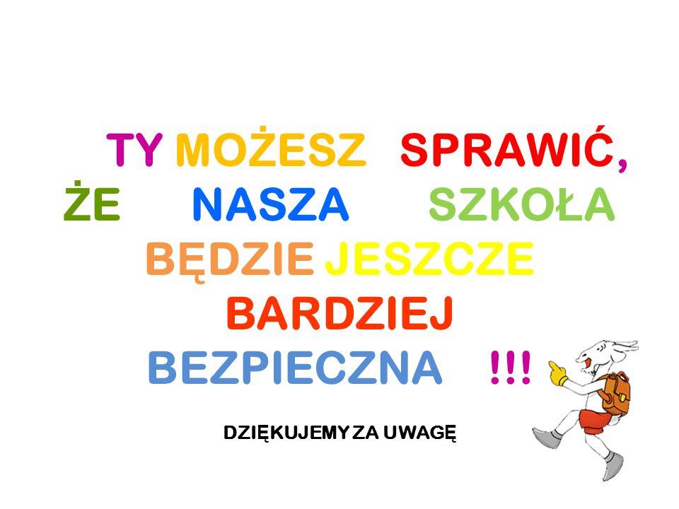 TY MO Ż ESZ SPRAWI Ć, Ż E NASZA SZKO Ł A B Ę DZIE JESZCZE BARDZIEJ BEZPIECZNA !!.
