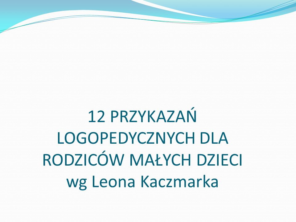 12 PRZYKAZAŃ LOGOPEDYCZNYCH DLA RODZICÓW MAŁYCH DZIECI wg Leona Kaczmarka