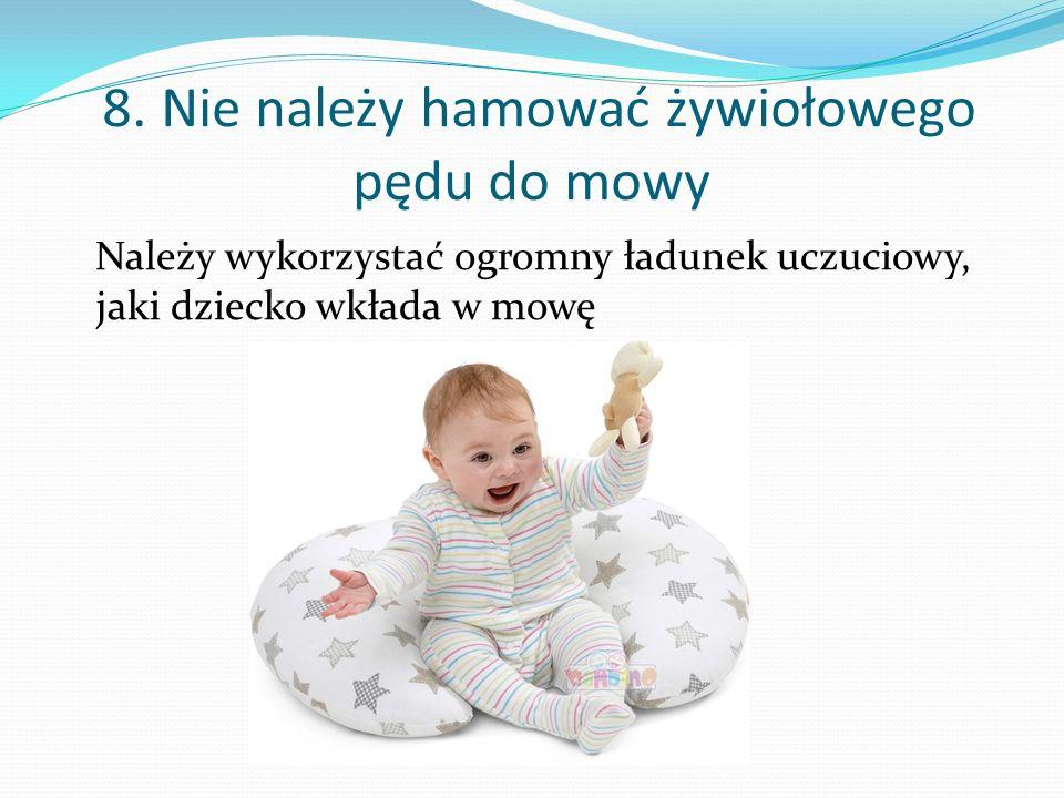 7. Nie wolno ignorować dziecka Kiedy dziecko samo zaczyna coraz więcej mówić nie wolno ignorować dziecka poprzez obojętność, bo wówczas dziecko zamyka