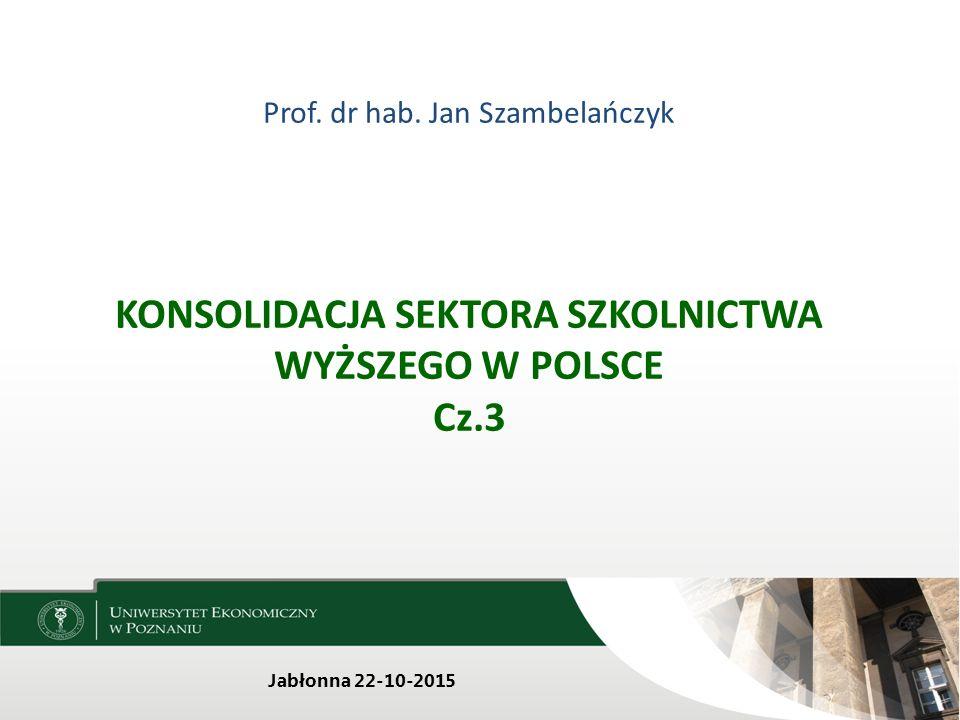 Prof. dr hab. Jan Szambelańczyk KONSOLIDACJA SEKTORA SZKOLNICTWA WYŻSZEGO W POLSCE Cz.3 Jabłonna 22-10-2015