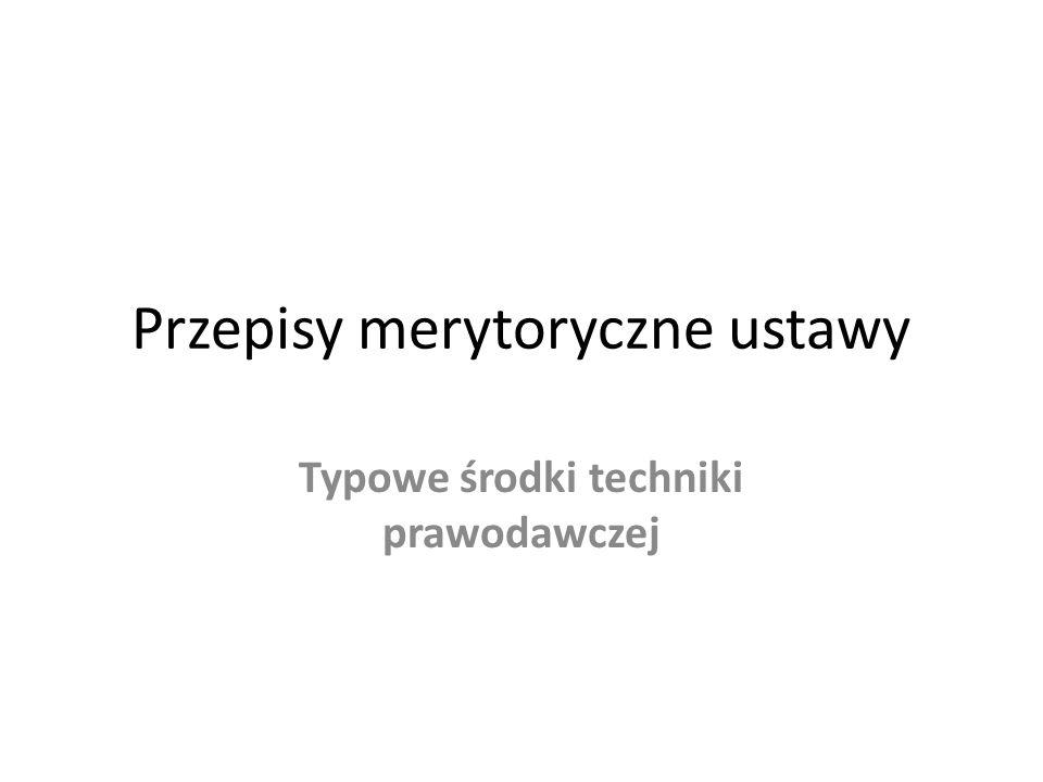 Przepisy merytoryczne ustawy Typowe środki techniki prawodawczej