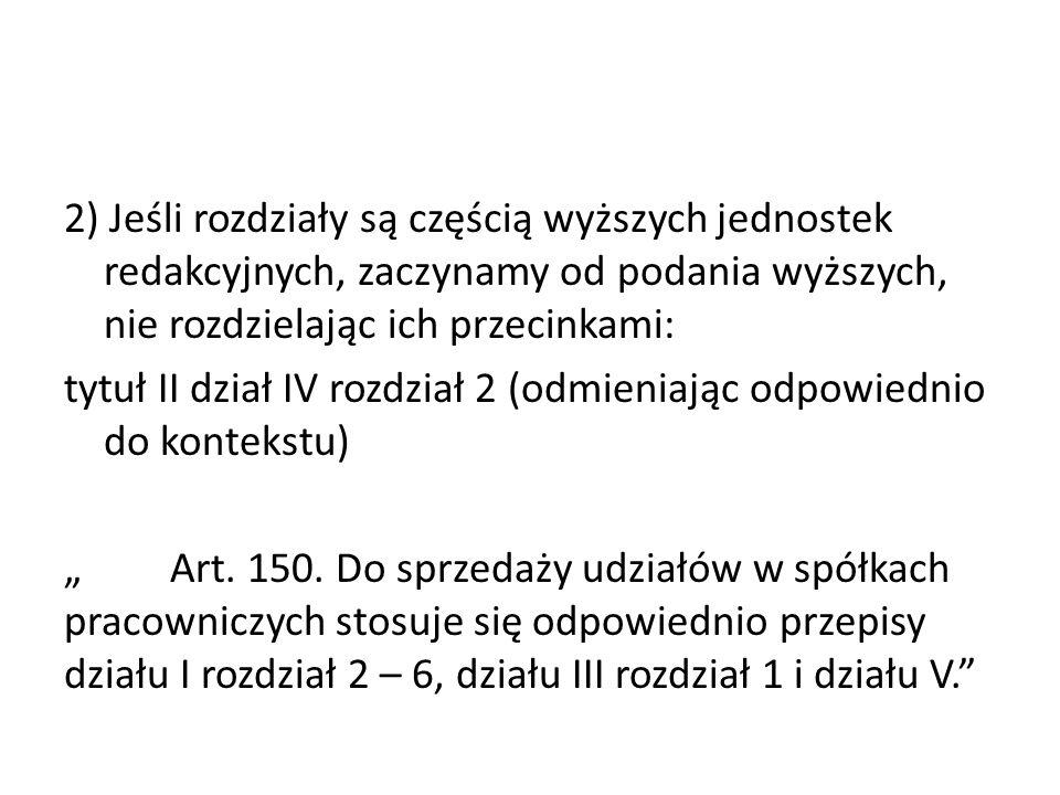 2) Jeśli rozdziały są częścią wyższych jednostek redakcyjnych, zaczynamy od podania wyższych, nie rozdzielając ich przecinkami: tytuł II dział IV rozd