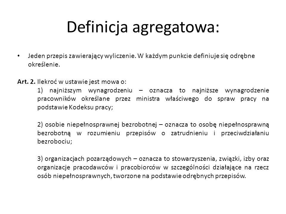 Definicja agregatowa: Jeden przepis zawierający wyliczenie. W każdym punkcie definiuje się odrębne określenie. Art. 2. Ilekroć w ustawie jest mowa o:
