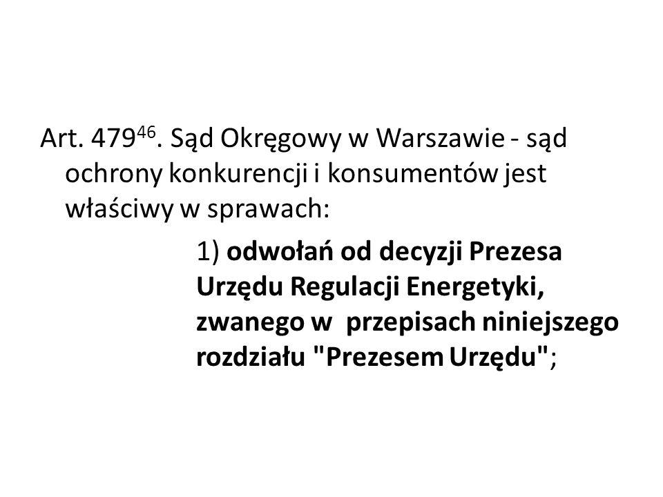 Art. 479 46. Sąd Okręgowy w Warszawie - sąd ochrony konkurencji i konsumentów jest właściwy w sprawach: 1) odwołań od decyzji Prezesa Urzędu Regulacji