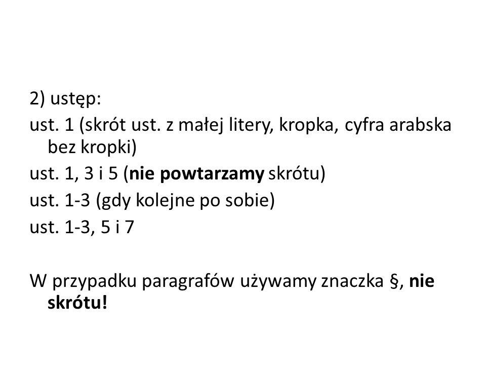 2) ustęp: ust. 1 (skrót ust. z małej litery, kropka, cyfra arabska bez kropki) ust. 1, 3 i 5 (nie powtarzamy skrótu) ust. 1-3 (gdy kolejne po sobie) u