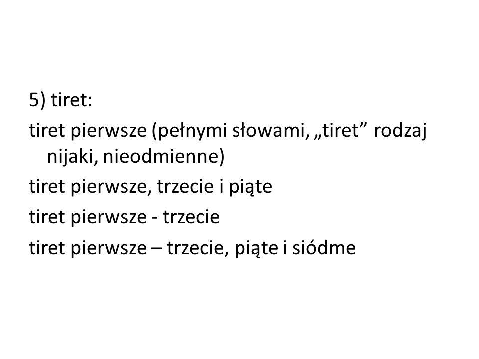 """5) tiret: tiret pierwsze (pełnymi słowami, """"tiret"""" rodzaj nijaki, nieodmienne) tiret pierwsze, trzecie i piąte tiret pierwsze - trzecie tiret pierwsze"""