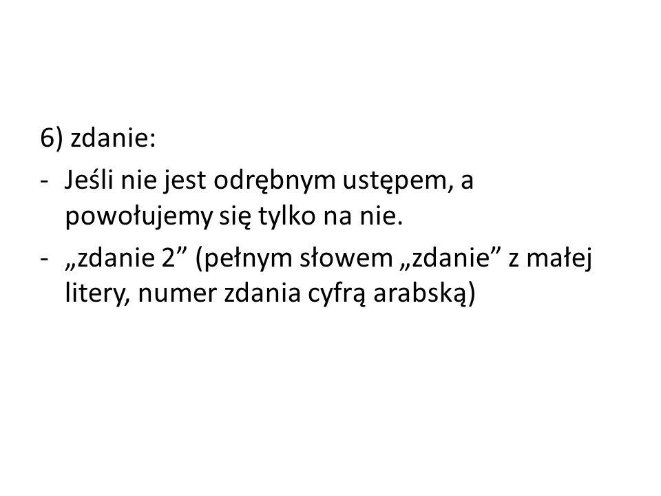 """6) zdanie: -Jeśli nie jest odrębnym ustępem, a powołujemy się tylko na nie. -""""zdanie 2"""" (pełnym słowem """"zdanie"""" z małej litery, numer zdania cyfrą ara"""