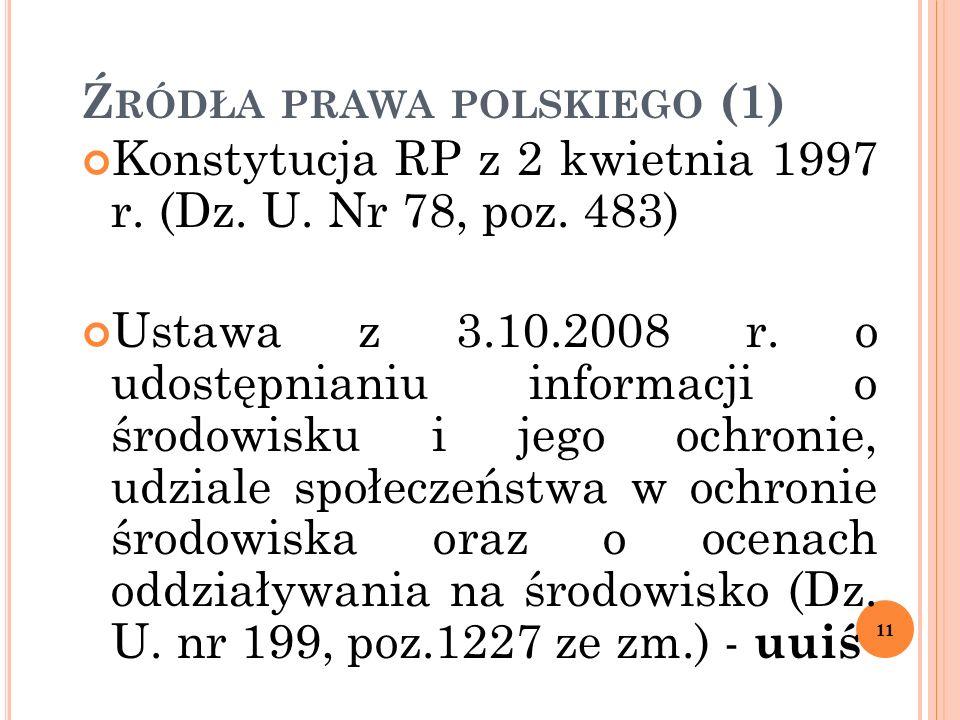 Ź RÓDŁA PRAWA POLSKIEGO (1) Konstytucja RP z 2 kwietnia 1997 r. (Dz. U. Nr 78, poz. 483) Ustawa z 3.10.2008 r. o udostępnianiu informacji o środowisku