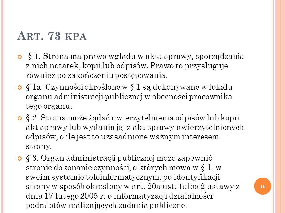 A RT. 73 KPA § 1. Strona ma prawo wglądu w akta sprawy, sporządzania z nich notatek, kopii lub odpisów. Prawo to przysługuje również po zakończeniu po