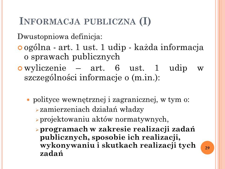 I NFORMACJA PUBLICZNA (I) Dwustopniowa definicja: ogólna - art. 1 ust. 1 udip - każda informacja o sprawach publicznych wyliczenie – art. 6 ust. 1 udi