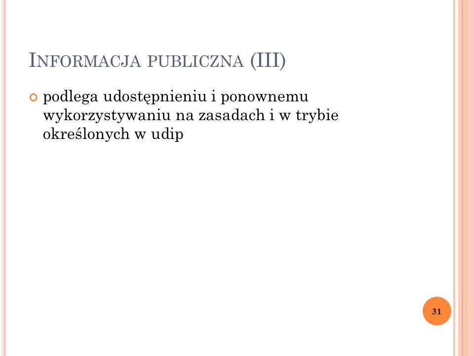 I NFORMACJA PUBLICZNA (III) podlega udostępnieniu i ponownemu wykorzystywaniu na zasadach i w trybie określonych w udip 31