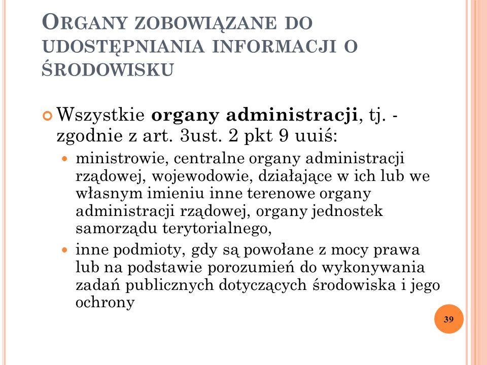 O RGANY ZOBOWIĄZANE DO UDOSTĘPNIANIA INFORMACJI O ŚRODOWISKU Wszystkie organy administracji, tj. - zgodnie z art. 3ust. 2 pkt 9 uuiś: ministrowie, cen