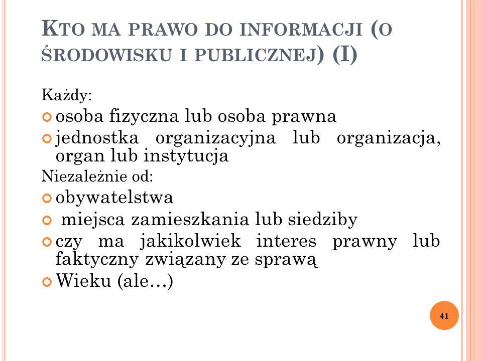 K TO MA PRAWO DO INFORMACJI ( O ŚRODOWISKU I PUBLICZNEJ ) (I) Każdy: osoba fizyczna lub osoba prawna jednostka organizacyjna lub organizacja, organ lu