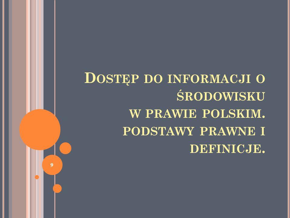 S YSTEM PRZEPISÓW O DOSTĘPIE DO INFORMACJI W PRAWIE POLSKIM Dwa reżimy prawne: dostęp do informacji o środowisku - odpowiada dyrektywie 2003/4 i Konwencji z Aarhus i musi być stosowany zgodnie z nimi dostęp do informacji publicznych Większość informacji o środowisku jest jednocześnie informacjami publicznymi Odrębnie: udostępnianie dokumentów w konkretnym postępowaniu - stronom wg Kpa i w procedurze udziału społ.