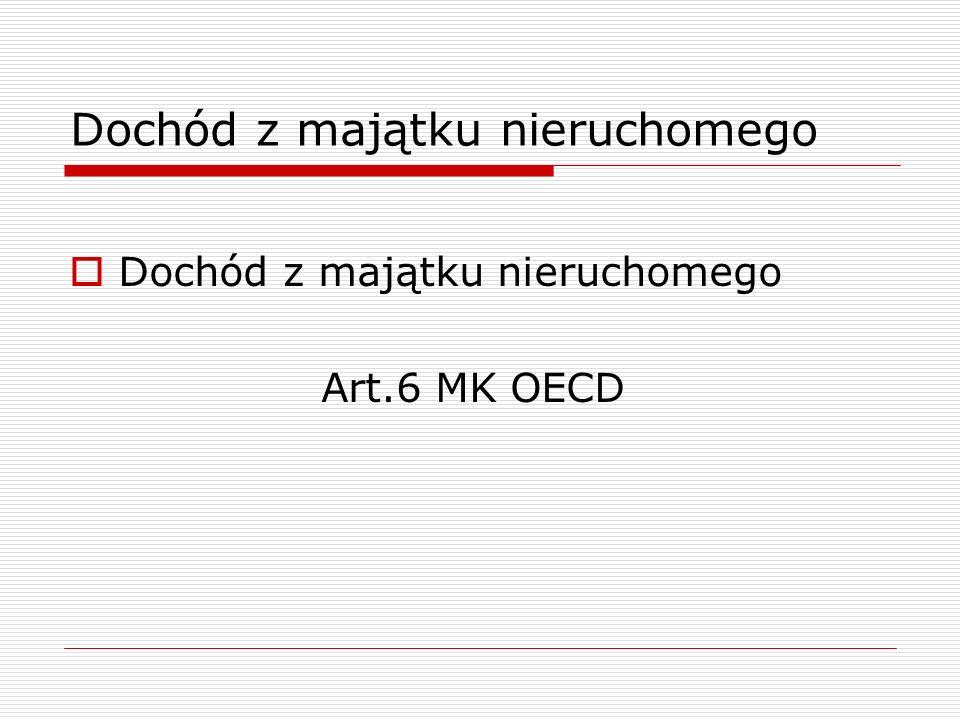 Dochód z majątku nieruchomego  Dochód z majątku nieruchomego Art.6 MK OECD