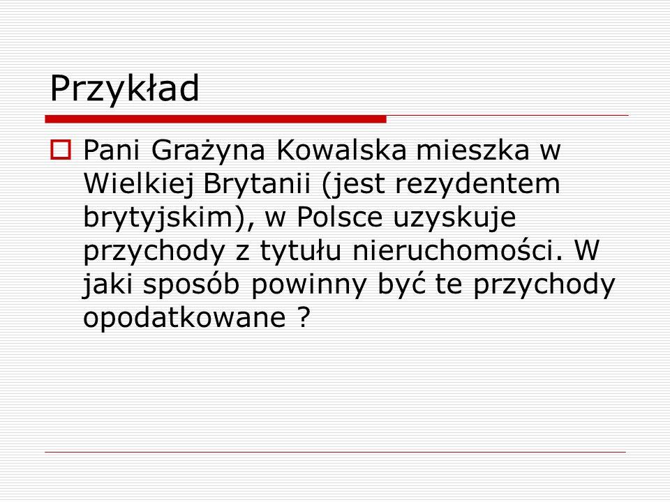 Przykład  Pani Grażyna Kowalska mieszka w Wielkiej Brytanii (jest rezydentem brytyjskim), w Polsce uzyskuje przychody z tytułu nieruchomości. W jaki