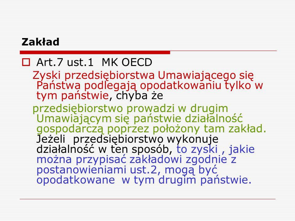 Zakład  Art.7 ust.1 MK OECD Zyski przedsiębiorstwa Umawiającego się Państwa podlegają opodatkowaniu tylko w tym państwie, chyba że przedsiębiorstwo p