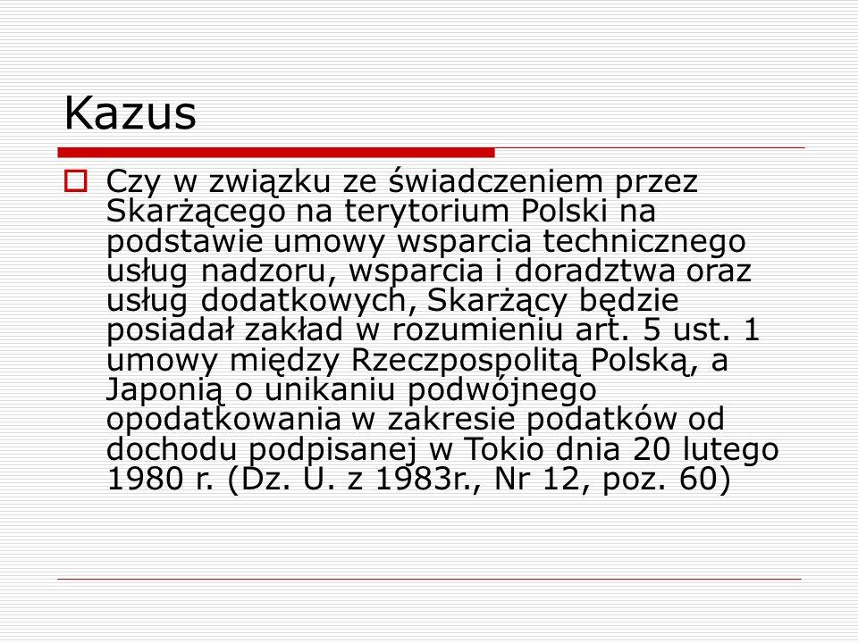 Kazus  Czy w związku ze świadczeniem przez Skarżącego na terytorium Polski na podstawie umowy wsparcia technicznego usług nadzoru, wsparcia i doradzt