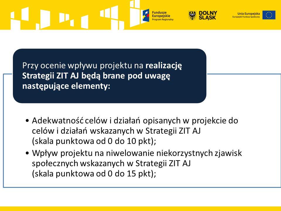 Adekwatność celów i działań opisanych w projekcie do celów i działań wskazanych w Strategii ZIT AJ (skala punktowa od 0 do 10 pkt); Wpływ projektu na niwelowanie niekorzystnych zjawisk społecznych wskazanych w Strategii ZIT AJ (skala punktowa od 0 do 15 pkt); Przy ocenie wpływu projektu na realizację Strategii ZIT AJ będą brane pod uwagę następujące elementy: