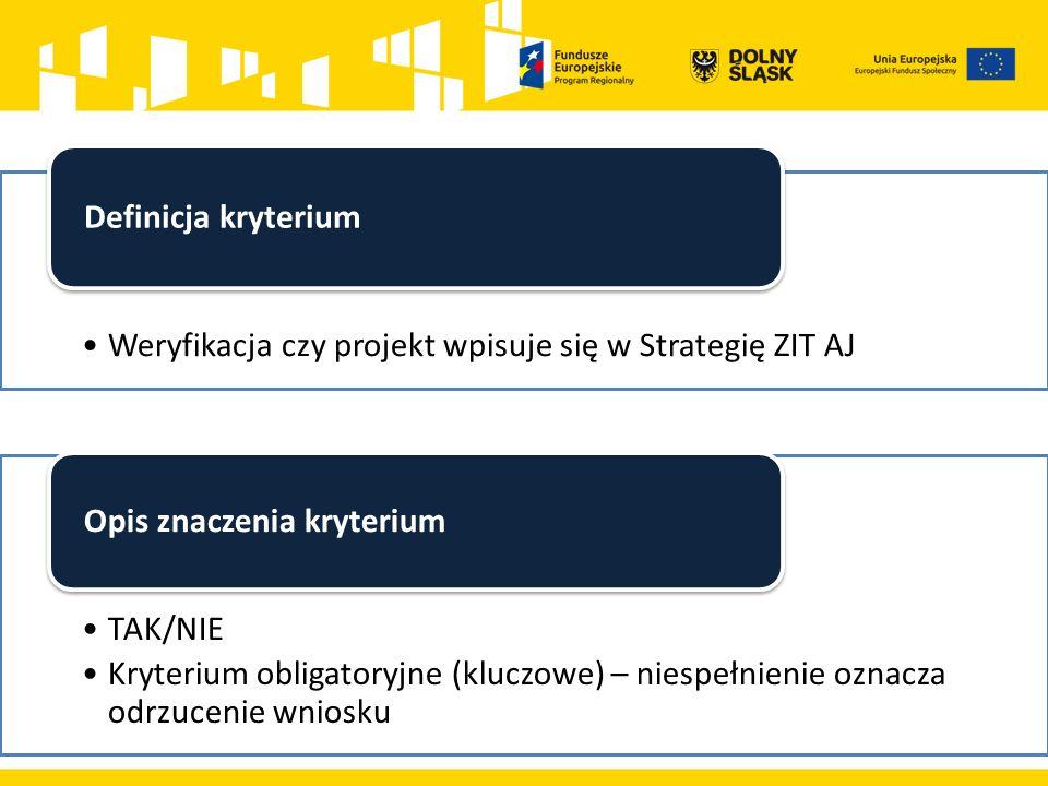 Weryfikacja czy projekt wpisuje się w Strategię ZIT AJ Definicja kryterium TAK/NIE Kryterium obligatoryjne (kluczowe) – niespełnienie oznacza odrzucenie wniosku Opis znaczenia kryterium