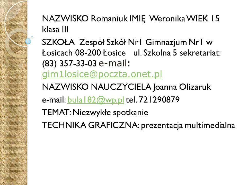 NAZWISKO Romaniuk IMIĘ Weronika WIEK 15 klasa III SZKOŁA Zespół Szkół Nr1 Gimnazjum Nr1 w Łosicach 08-200 Łosice ul.