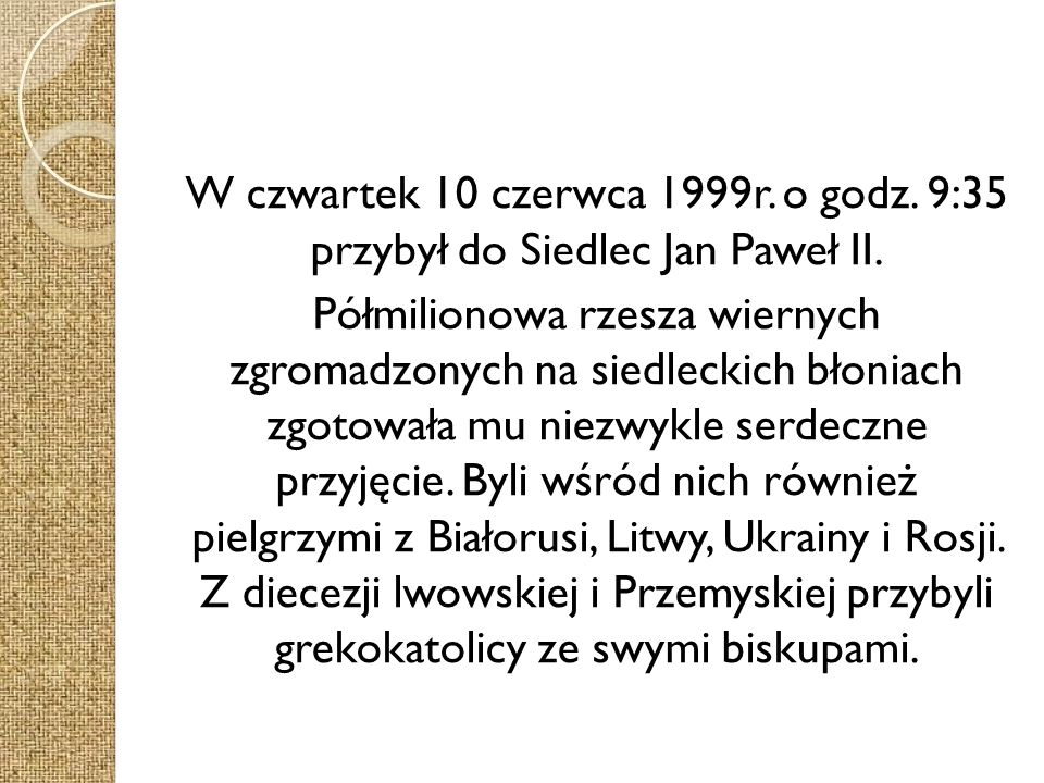 W czwartek 10 czerwca 1999r. o godz. 9:35 przybył do Siedlec Jan Paweł II.