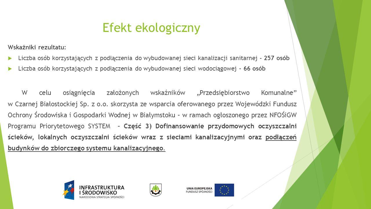 Efekt ekologiczny Wskaźniki rezultatu:  Liczba osób korzystających z podłączenia do wybudowanej sieci kanalizacji sanitarnej – 257 osób  Liczba osób
