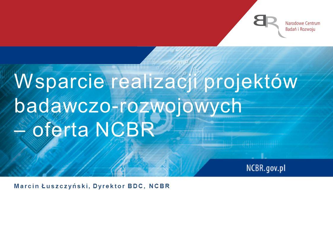 Wsparcie realizacji projektów badawczo-rozwojowych – oferta NCBR Marcin Łuszczyński, Dyrektor BDC, NCBR