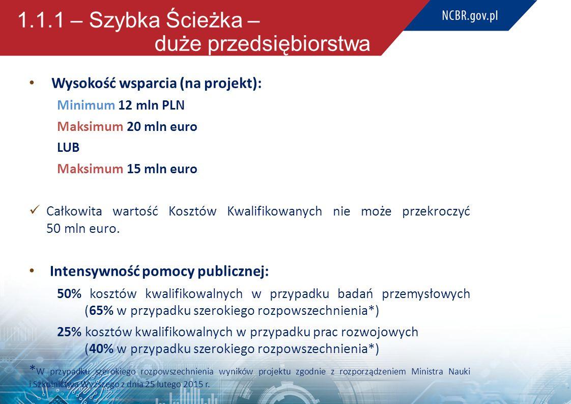 1.1.1 – Szybka Ścieżka – duże przedsiębiorstwa Wysokość wsparcia (na projekt): Minimum 12 mln PLN Maksimum 20 mln euro LUB Maksimum 15 mln euro Całkow