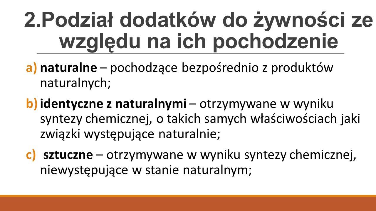 2.Podział dodatków do żywności ze względu na ich pochodzenie a)naturalne – pochodzące bezpośrednio z produktów naturalnych; b)identyczne z naturalnymi