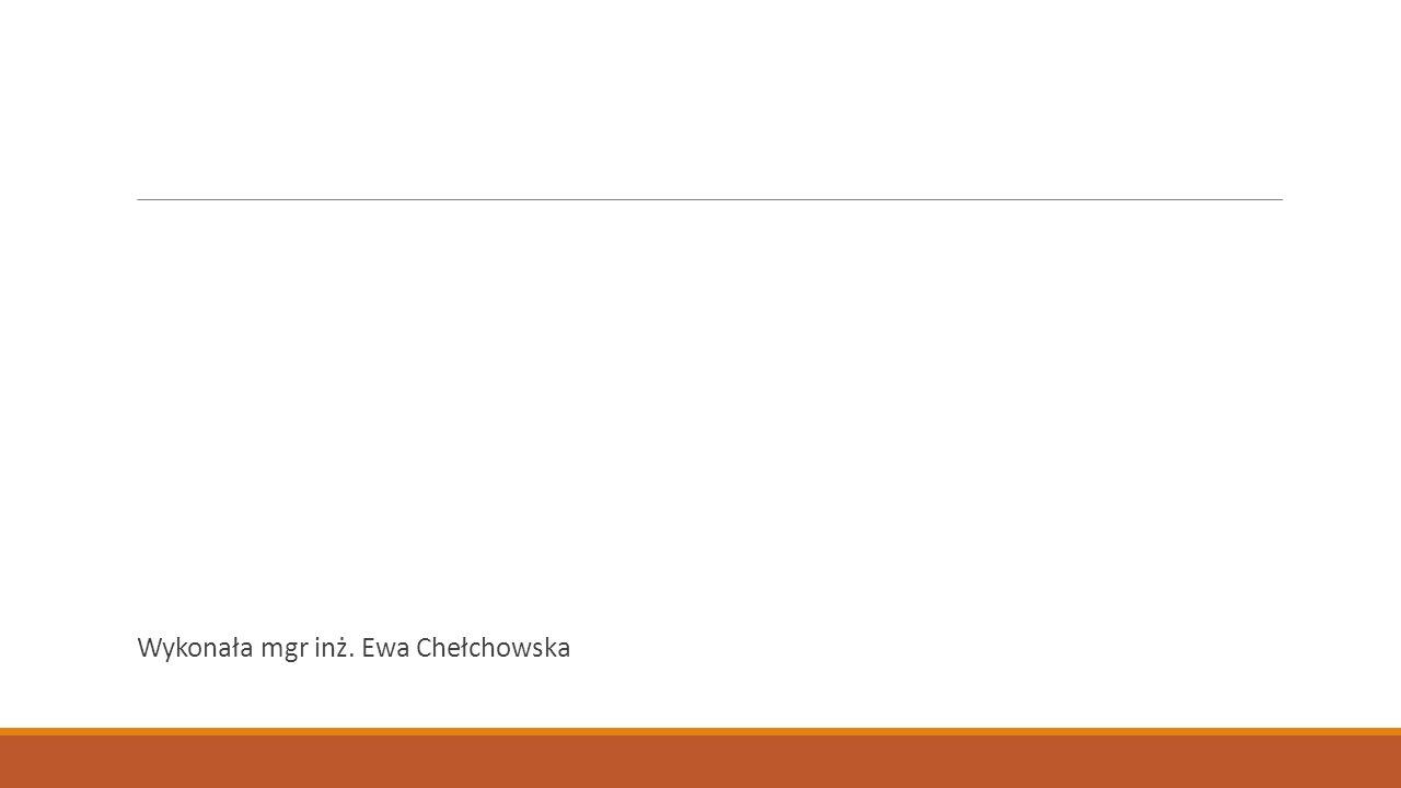 Wykonała mgr inż. Ewa Chełchowska